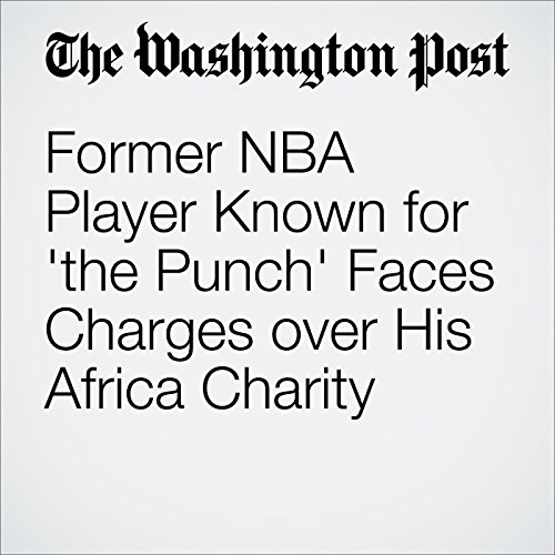 Former NBA Player Known for 'the Punch' Faces Charges over His Africa Charity cover art