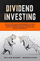 Dividend Investing: Step-by-Step Guide for Beginners to Create a Passive Income and Find your Way to Financial Freedom Through Dividend and Stocks Investments (Investing for Beginners)