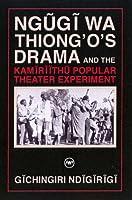 Ngugi Wa Thiong'o Drama And The Kamiriithu Popular Theater Experiment