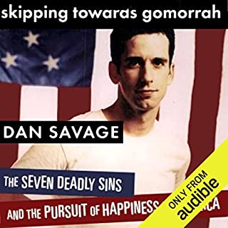 Skipping Towards Gomorrah     The Seven Deadly Sins and the Pursuit of Happiness in America              By:                                                                                                                                 Dan Savage                               Narrated by:                                                                                                                                 Dan Savage                      Length: 8 hrs and 51 mins     332 ratings     Overall 4.3
