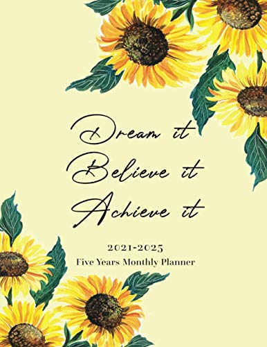 2021 - 2025 Monthly Planner 5 Years Dream it Believe it Achieve it - Sunflower: 60 months Yearly and Monthly Calendar, Weekly Planner, Agenda ... Year, Plan and Schedule your Next Five Years.