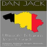 Ultimate Belgium Travel Guide: Belgium, Antwerp, Bruges, Brussels, Charleroi, Ghent