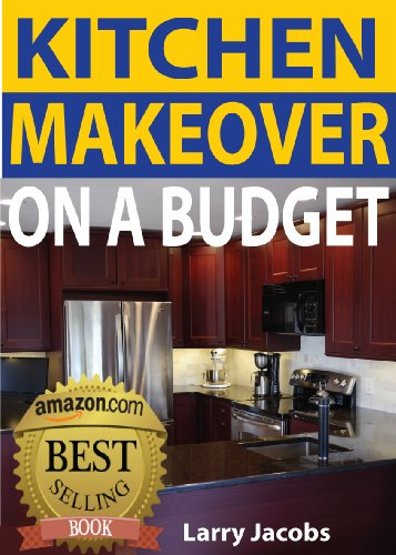 Kitchen Makeover on a Budget: A Step-by-Step Guide to Getting a Whole New Kitchen for Less (Home Improvement Book 1) (English Edition)