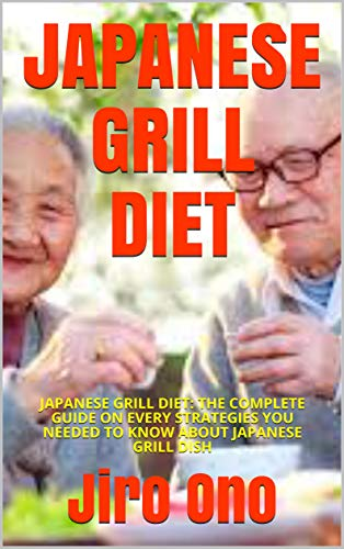 JAPANESE GRILL DIET: JAPANESE GRILL DIET: THE COMPLETE GUIDE ON EVERY STRATEGIES YOU NEEDED TO KNOW ABOUT JAPANESE GRILL DISH (English Edition)