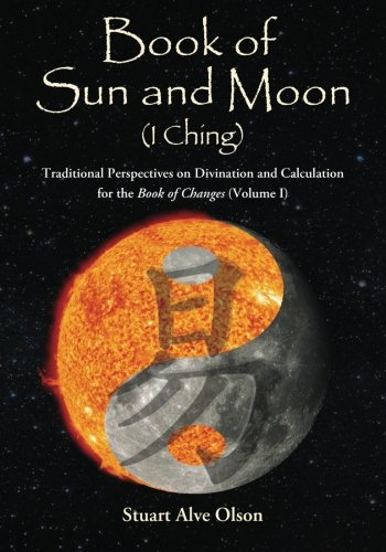 Book of Sun and Moon (I Ching) Volume I: Traditional Perspectives on Divination and Calculation for the Book of Changes (Volume 1)