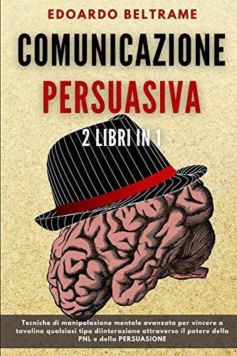 COMUNICAZIONE PERSUASIVA: 2 libri in 1 - Tecniche di manipolazione mentale avanzata per vincere a tavolino qualsiasi tipo di interazione attraverso il potere della PNL e della PERSUASIONE