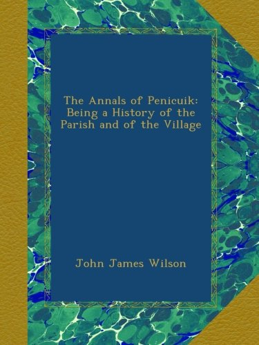The Annals of Penicuik: Being a History of the Parish and of...