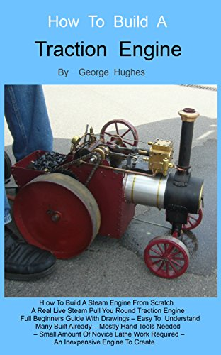 How To Build A Steam Engine: Build a Steam Engine from Scratch - Full Beginners Guide with Drawings - Easy to understand - Mostly hand tools - Small amount of lathe work - Many built already by [George Hughes, Lisa Hughes]