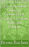 Why Am I Green? Zašto sam zeleni? Children's Picture Book English-Croatian (Bilingual Edition) (English Edition)
