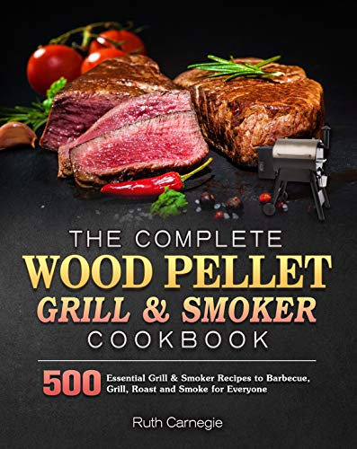 The Complete Wood Pellet Grill & Smoker Cookbook: 500 Essential Grill & Smoker Recipes to Barbecue, Grill, Roast and Smoke for Everyone (English Edition)