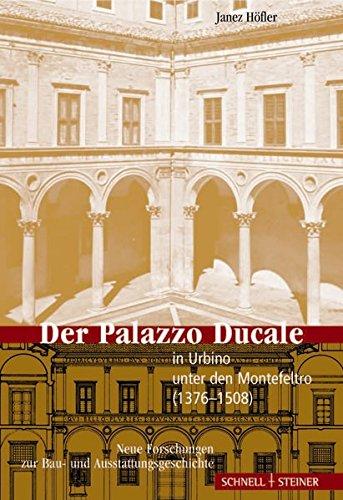 Der Palazzo Ducale in Urbino unter den Montefeltro (1376-1508): Neue Forschungen Zur Bau- Und Ausstattungsgeschichte