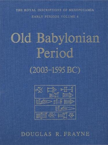 Old Babylonian Period (2003-1595 B.C.): Early Periods, Volume 4 (RIM The Royal Inscriptions of Mesopotamia)