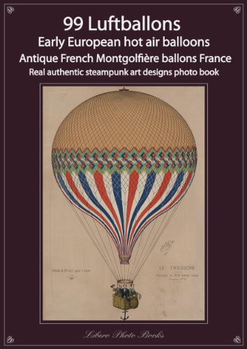 99 Luftballons, Early European hot air balloons, Antique French Montgolfière ballons France, real authentic steampunk art designs photo book (English Edition)