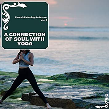 A Connection Of Soul With Yoga - Peaceful Morning Ambiance, Vol. 3