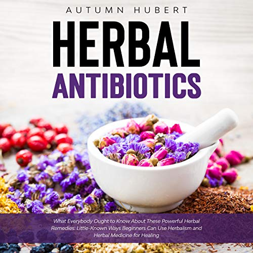 Herbal Antibiotics: What Everybody Ought to Know About These Powerful Herbal Remedies Audiobook By Autumn Hubert cover art