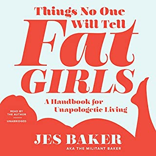 Things No One Will Tell Fat Girls     A Handbook for Unapologetic Living              Written by:                                                                                                                                 Jes M. Baker                               Narrated by:                                                                                                                                 Jes M. Baker                      Length: 7 hrs and 51 mins     10 ratings     Overall 4.2