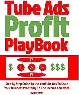 Tube Ads Profit Playbook: Step By Step How To Use YouTube Ads To Scale Your Business Profitably To The Income You Want For...