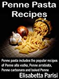Penne Pasta Recipes: Penne pasta includes the popular recipes of Penne alla vodka, Penne arrabiata, Penne carbonara and baked Penne (English Edition)