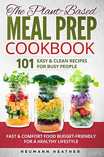THE PLANT-BASED MEAL PREP COOKBOOK: 101 Easy & Clean Recipes For Busy People. Fast & Comfort Food Budget-Friendly For A Healthy Lifestyle