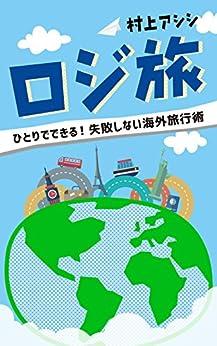 [村上アシシ]のロジ旅: ひとりでできる! 失敗しない海外旅行術
