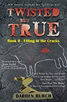 Twisted But True: Book II - Filling in the Cracks