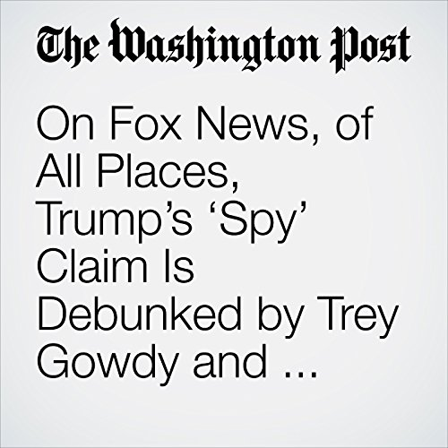 On Fox News, of All Places, Trump's 'Spy' Claim Is Debunked by Trey Gowdy and Even Judge Napolitano copertina