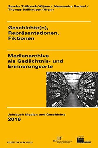 Geschichte(n), Repräsentationen, Fiktionen: Medienarchive als Gedächtnis- und Erinnerungsorte (Jahrbuch Medien und Geschichte)