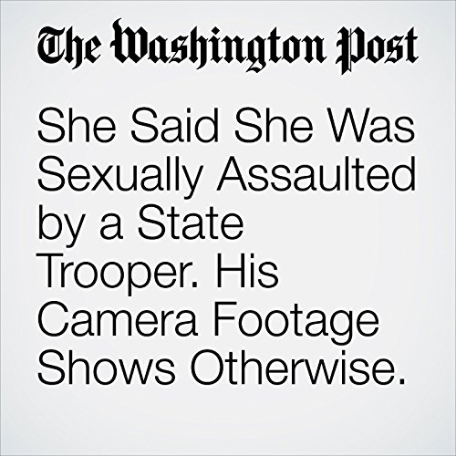 She Said She Was Sexually Assaulted by a State Trooper. His Camera Footage Shows Otherwise. copertina