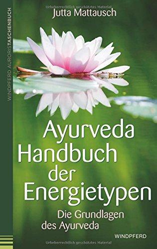 Ayurveda – Handbuch der Energietypen: Die Grundlagen des Ayurveda