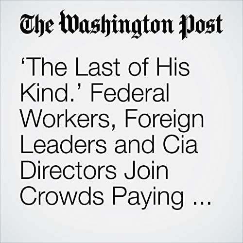 'The Last of His Kind.' Federal Workers, Foreign Leaders and Cia Directors Join Crowds Paying Their Respects to Bush. audiobook cover art