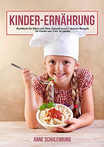 Kinder Ernährung: Ernährung bei Kindern. Das Kochbuch für Eltern und Kinder. Gesund essen - leckere und einfache Rezepte für Kinder von 3-14 Jahren.