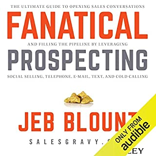 Fanatical Prospecting     The Ultimate Guide for Starting Sales Conversations and Filling the Pipeline by Leveraging Social Selling, Telephone, E-Mail, and Cold Calling              By:                                                                                                                                 Jeb Blount                               Narrated by:                                                                                                                                 Jeb Blount,                                                                                        Jeremy Arthur                      Length: 8 hrs and 21 mins     3,839 ratings     Overall 4.7
