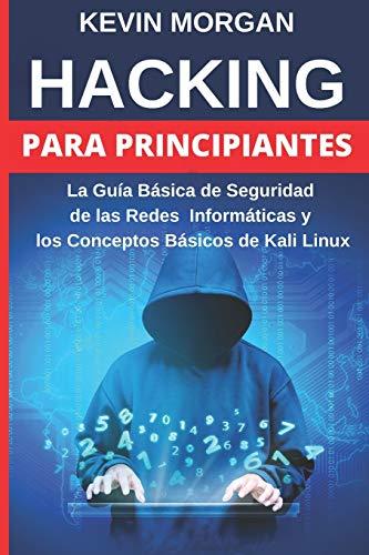 Hacking para Principiantes: La Guía Básica de Seguridad de las Redes Informáticas y los Conceptos Básicos de Kali Linux