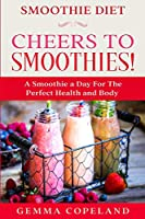 Smoothie Diet: CHEERS TO SMOOTHIES! - A Smoothie A Day For The Perfect Health and Body!