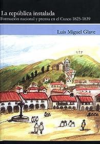 La república instalada: Formación nacional y prensa en el Cuzco 1825-1939 par Luis Miguel Glave
