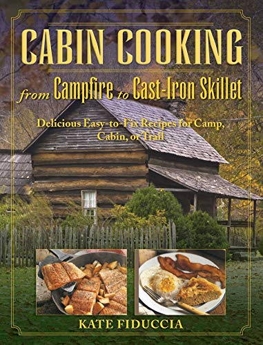 Cabin Cooking: Delicious Cast Iron and Dutch Oven Recipes for Camp, Cabin, or Trail by [Kate Fiduccia]