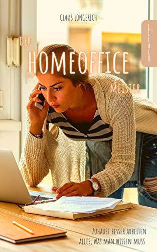 Der Homeoffice Meister: Zuhause besser arbeiten - Alles, was man wissen muss