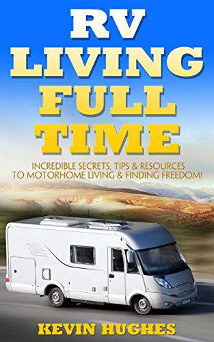 RV Living Full Time: Incredible Secrets, Tips, & Resources to Motorhome Living & Finding Freedom! by [Kevin  Hughes]