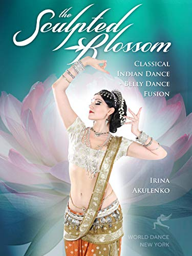 The Sculpted Blossom: Classical Indian Dance - Belly Dance Fusion with Irina Akulenko[DVD] [Import]