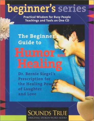The Beginner S Guide to Humor and Healing: A Physician S Prescription for the Healing Power of Laughter and Love