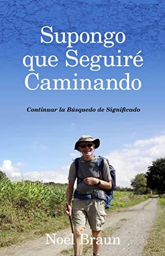 SUPONGO QUE SEGUIRE CAMINANDO: La búsqueda del significado por un australiano en el Camino de Santiago 2 PARTE (RELATOS nº 1) (Spanish Edition)