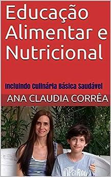 Educação Alimentar e Nutricional: Incluindo Culinária Básica Saudável por [Ana Claudia Corrêa]
