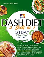 Dash Diet: 2 books in 1: Learn How to Naturally Lower Your Blood Pressure and Lose Weight with an Easy-To-Follow Guide (21-Day Meal Plan Included) - FULL-COLOR EDITION