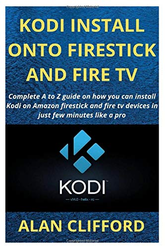 KODI INSTALL ONTO FIRESTICK AND FIRE TV: Complete A to Z guide on how you can install Kodi on Amazon firestick and fire tv devices in just few minutes like a pro