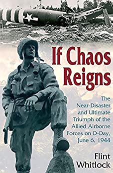 If Chaos Reigns: The Near-Disaster and Ultimate Triumph of the Allied Airborne Forces on D-Day, June 6, 1944 by [Flint Whitlock]