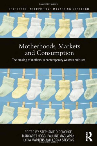 Motherhoods, Markets and Consumption: The Making of Mothers in Contemporary Western Cultures (Routledge Interpretive Mar