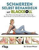 Schmerzen selbst behandeln mit BLACKROLL: Die effektivsten Übungen für über 50 häufige Beschwerden von Nackenschmerzen bis Fersensporn