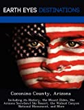 Coconino County, Arizona: Including its History, the Mount Elden, the Arizona Snowbowl Ski Resort, the Walnut Canyon National Monument, and More
