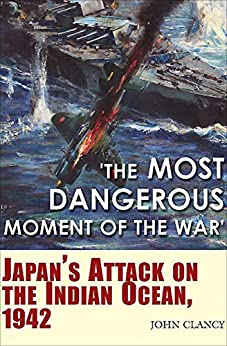 """The Most Dangerous Moment of the War"": Japan's Attack on the Indian Ocean, 1942 by [John Clancy]"