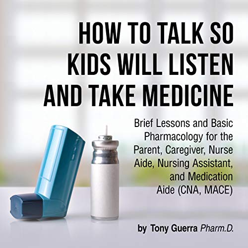 How to Talk so Kids Will Listen and Take Medicine     Brief Lessons and Basic Pharmacology for the Parent, Caregiver, Nurse Aide, Nursing Assistant, and Medication Aide              By:                                                                                                                                 Tony Guerra                               Narrated by:                                                                                                                                 Michael Lenz,                                                                                        Gary Furlong                      Length: 2 hrs and 9 mins     Not rated yet     Overall 0.0